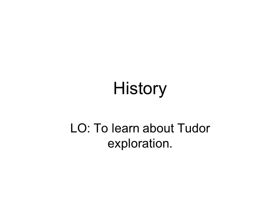 History LO: To learn about Tudor exploration.