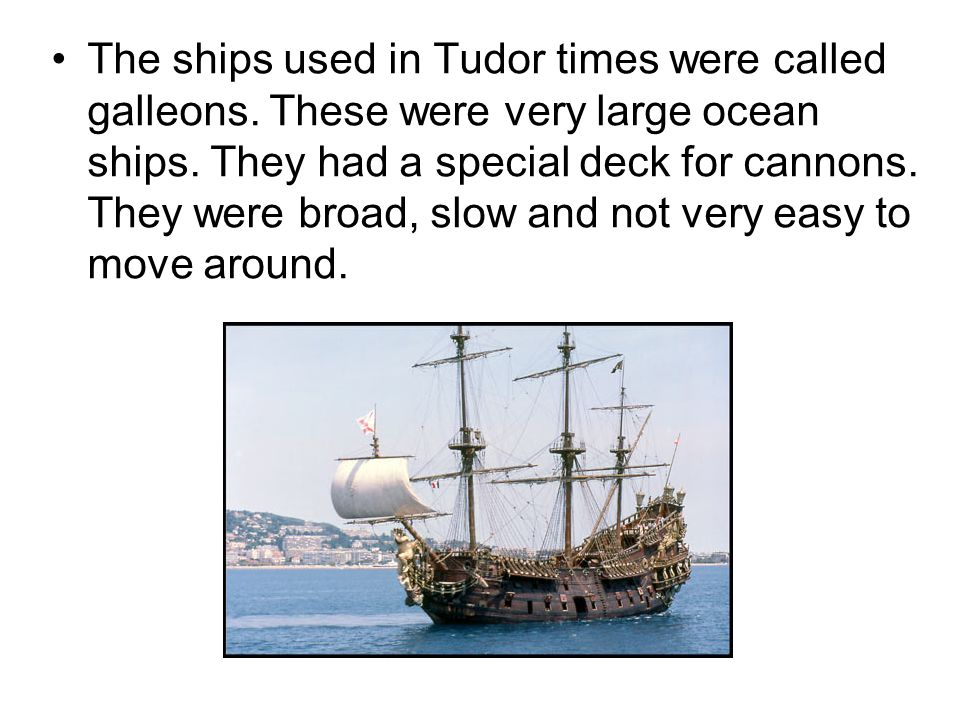 The ships used in Tudor times were called galleons. These were very large ocean ships. They had a special deck for cannons. They were broad, slow and