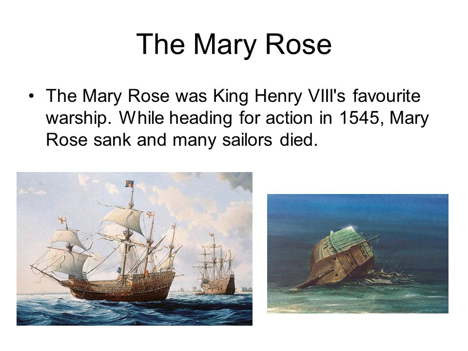 The Mary Rose The Mary Rose was King Henry VIII's favourite warship. While heading for action in 1545, Mary Rose sank and many sailors died.