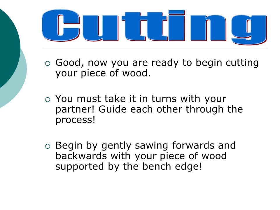 Good, now you are ready to begin cutting your piece of wood. You must take it in turns with your partner! Guide each other through the process! Begin