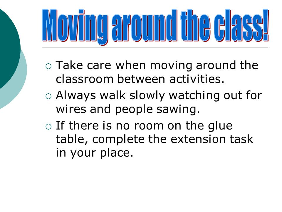 Take care when moving around the classroom between activities. Always walk slowly watching out for wires and people sawing. If there is no room on the