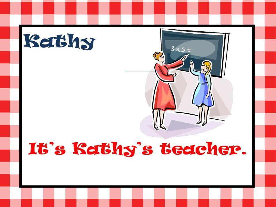 Kathy Its Kathys teacher.
