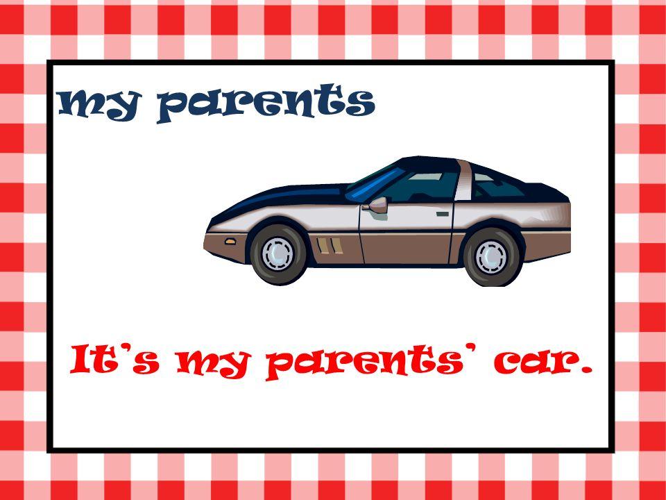 my parents Its my parents car.
