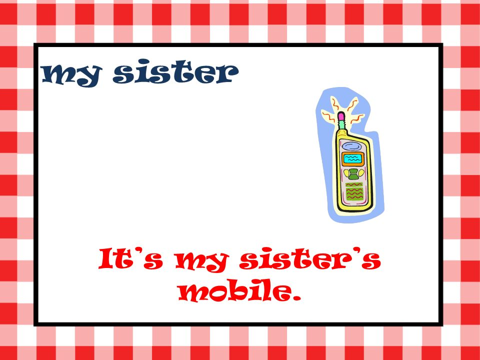 my sister Its my sisters mobile.