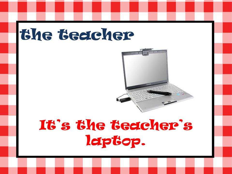 the teacher Its the teachers laptop.
