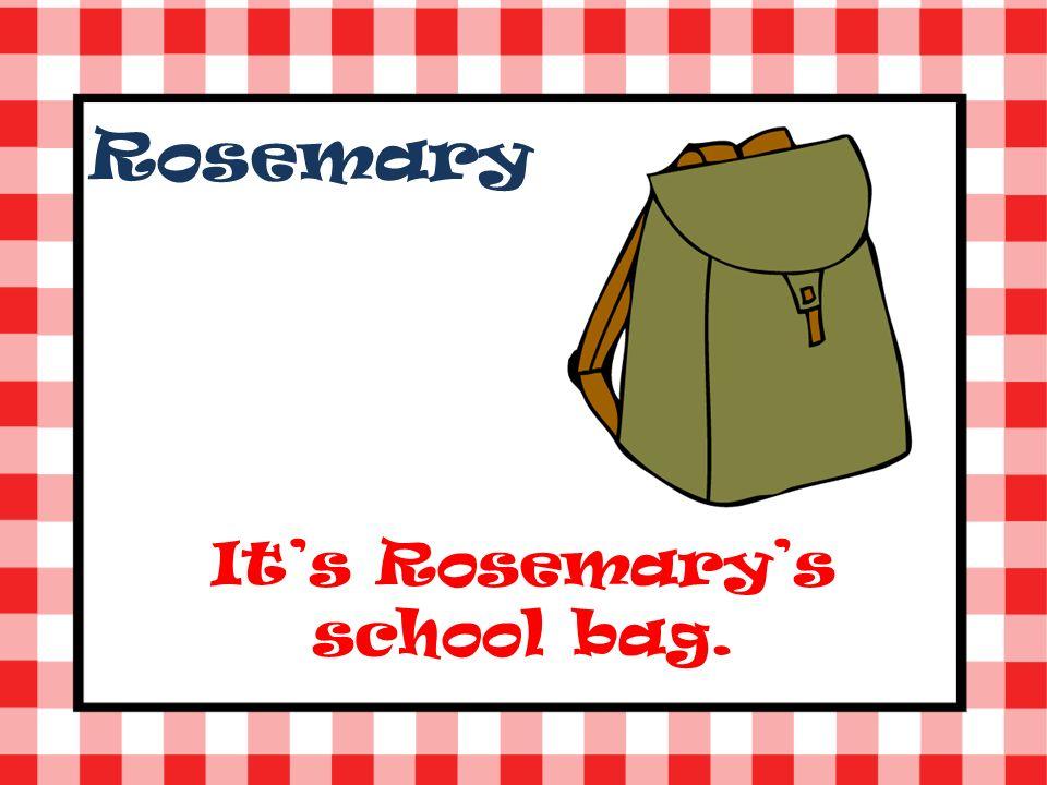 Rosemary Its Rosemarys school bag.