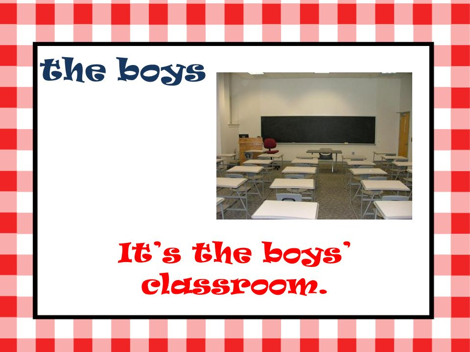 the boys Its the boys classroom.