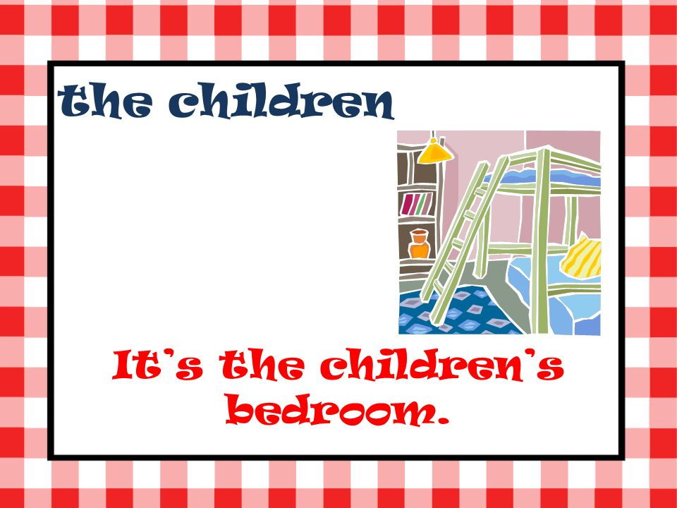 the children Its the childrens bedroom.