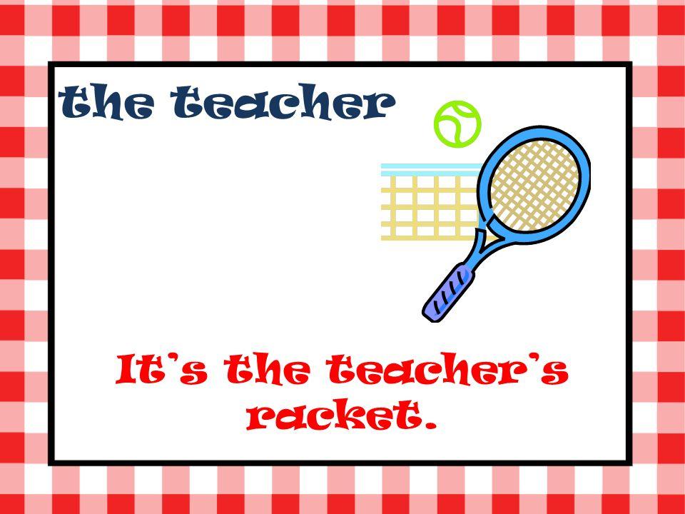 the teacher Its the teachers racket.
