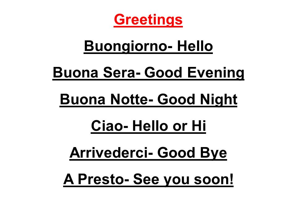 Greetings Buongiorno- Hello Buona Sera- Good Evening Buona Notte- Good Night Ciao- Hello or Hi Arrivederci- Good Bye A Presto- See you soon!