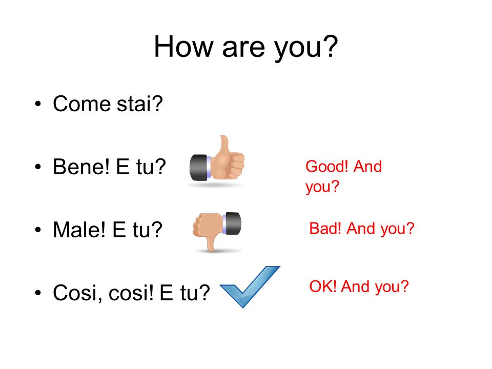 How are you? Come stai? Bene! E tu? Male! E tu? Cosi, cosi! E tu? Good! And you? Bad! And you? OK! And you?