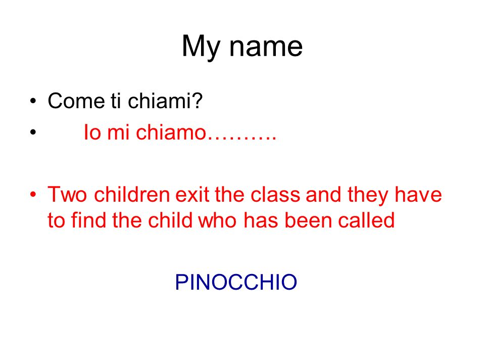 My name Come ti chiami? Io mi chiamo………. Two children exit the class and they have to find the child who has been called PINOCCHIO