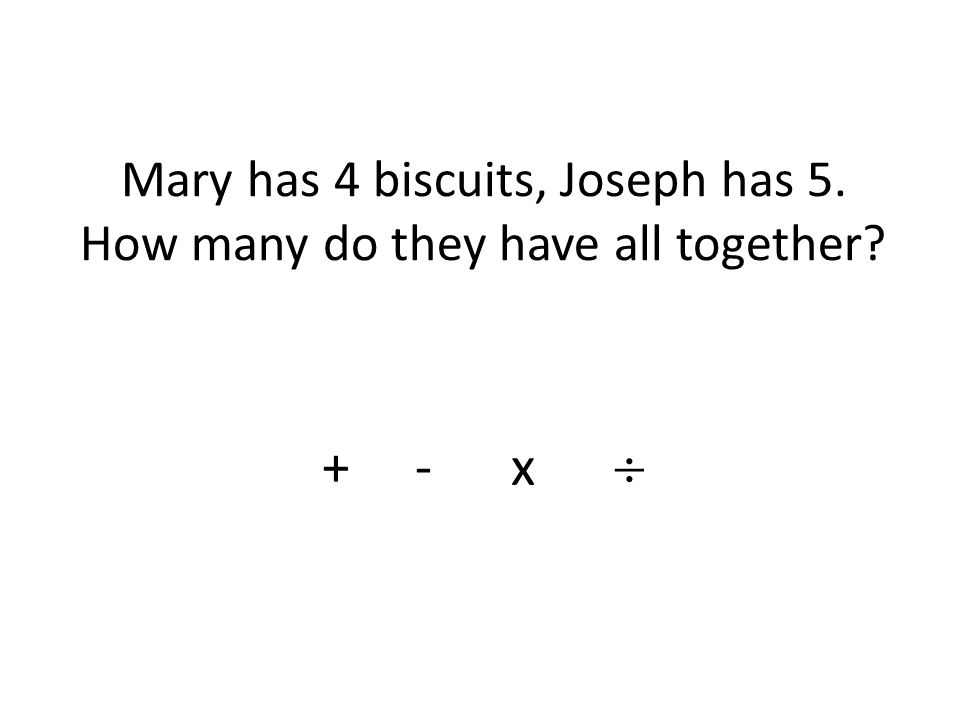 Mary has 4 biscuits, Joseph has 5. How many do they have all together + - x