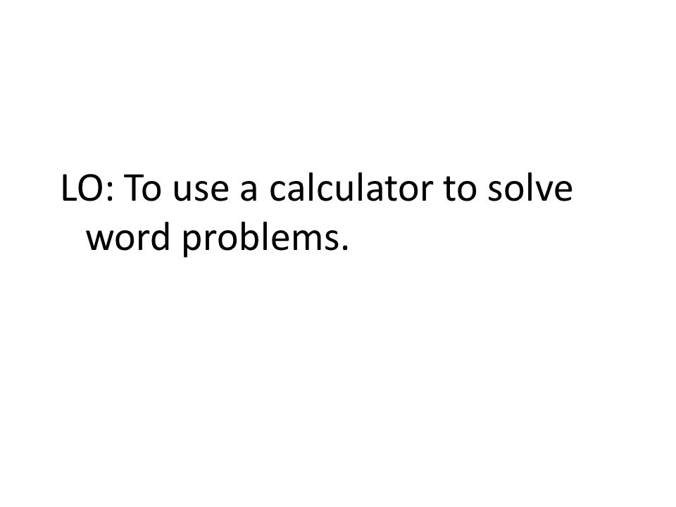 LO: To use a calculator to solve word problems.
