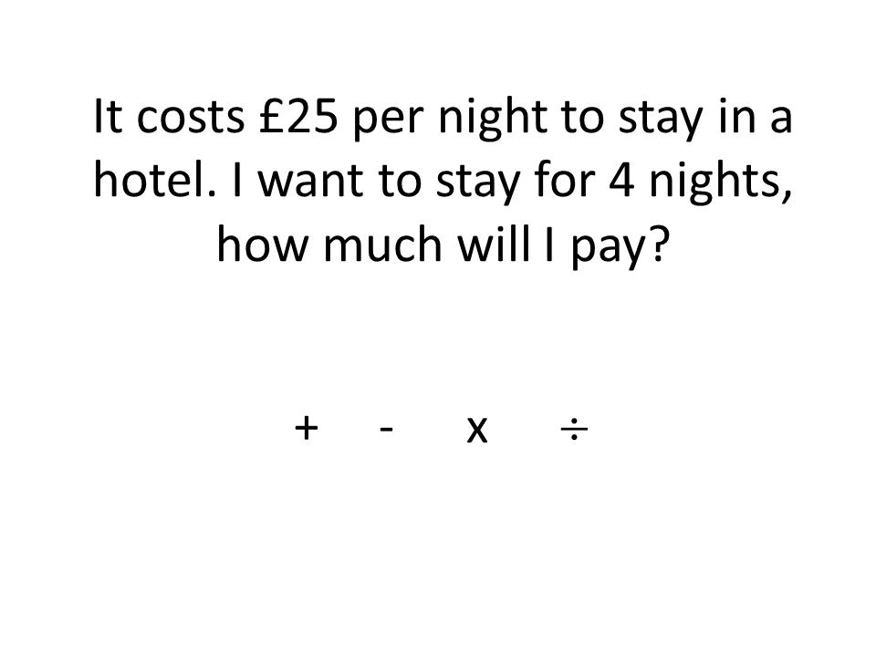 It costs £25 per night to stay in a hotel. I want to stay for 4 nights, how much will I pay + - x