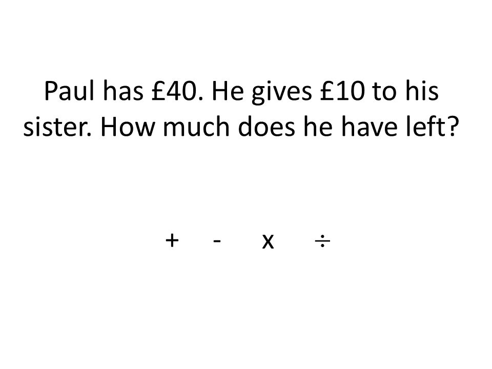 Paul has £40. He gives £10 to his sister. How much does he have left + - x