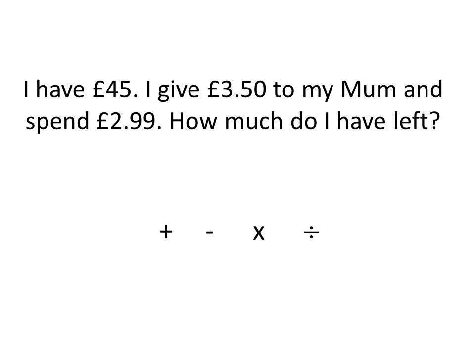 I have £45. I give £3.50 to my Mum and spend £2.99. How much do I have left + - x