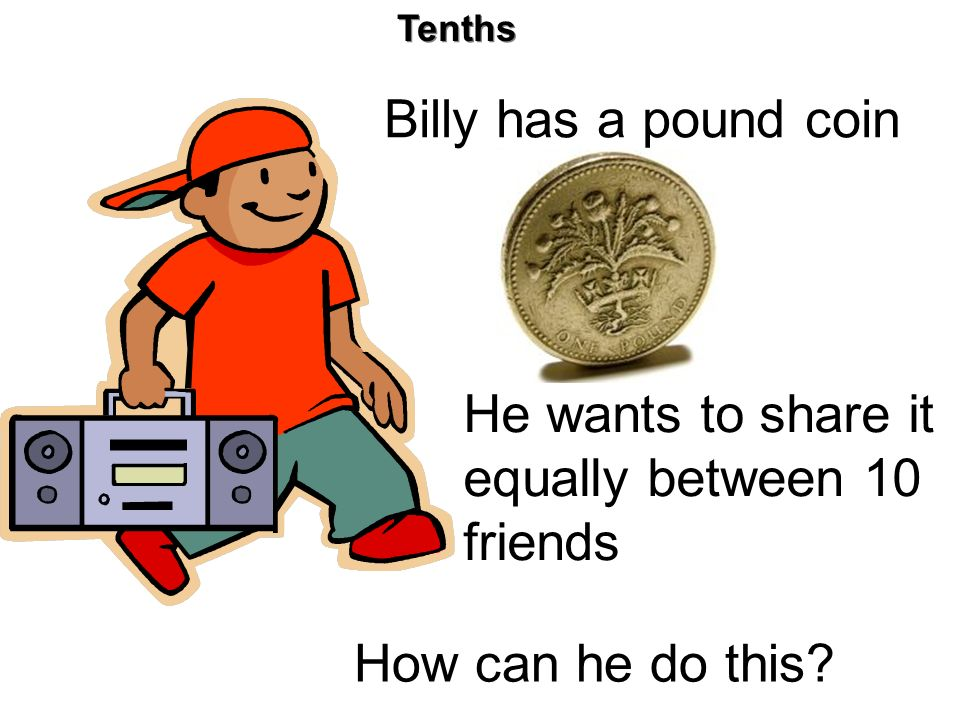 Tenths Billy has a pound coin He wants to share it equally between 10 friends How can he do this?