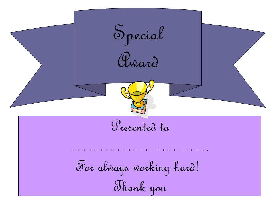 Special Award Presented to ……………………. For always working hard! Thank you