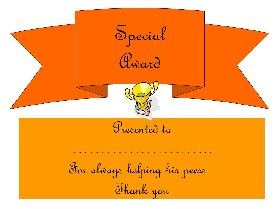 Special Award Presented to ……………………. For always helping his peers Thank you