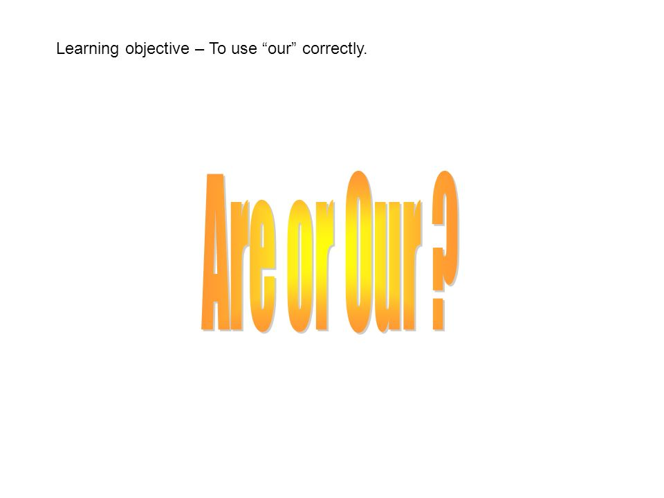 Learning objective – To use our correctly.