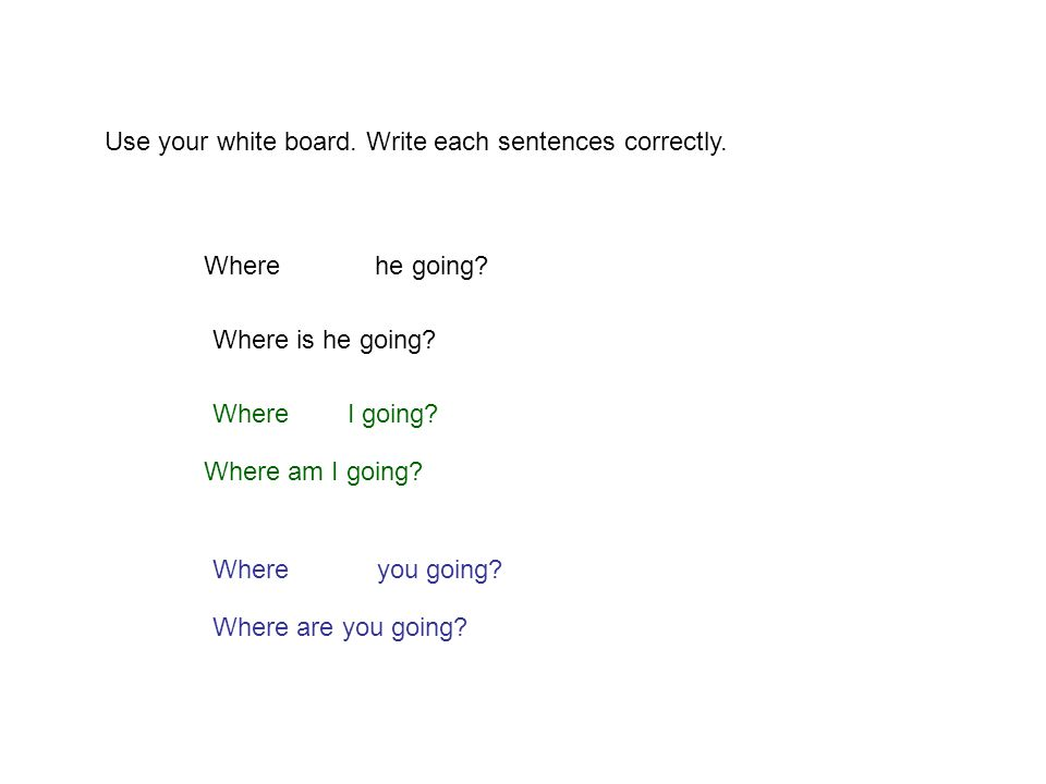 Use your white board. Write each sentences correctly. Where he going? Where is he going? Where you going? Where are you going? Where I going? Where am