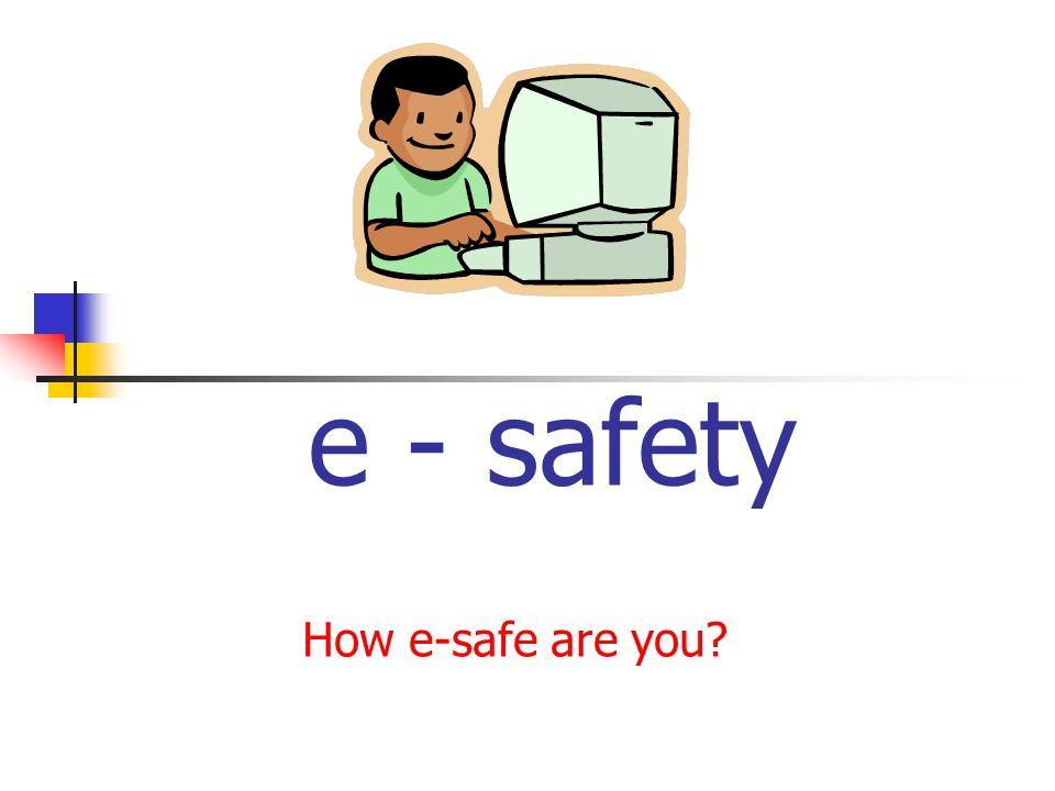 e - safety How e-safe are you?
