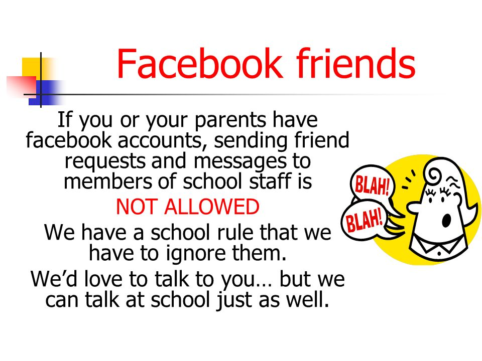 Facebook friends If you or your parents have facebook accounts, sending friend requests and messages to members of school staff is NOT ALLOWED We have