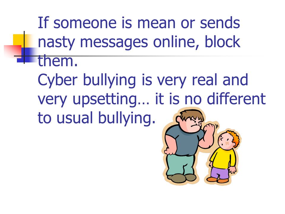 If someone is mean or sends nasty messages online, block them. Cyber bullying is very real and very upsetting… it is no different to usual bullying.