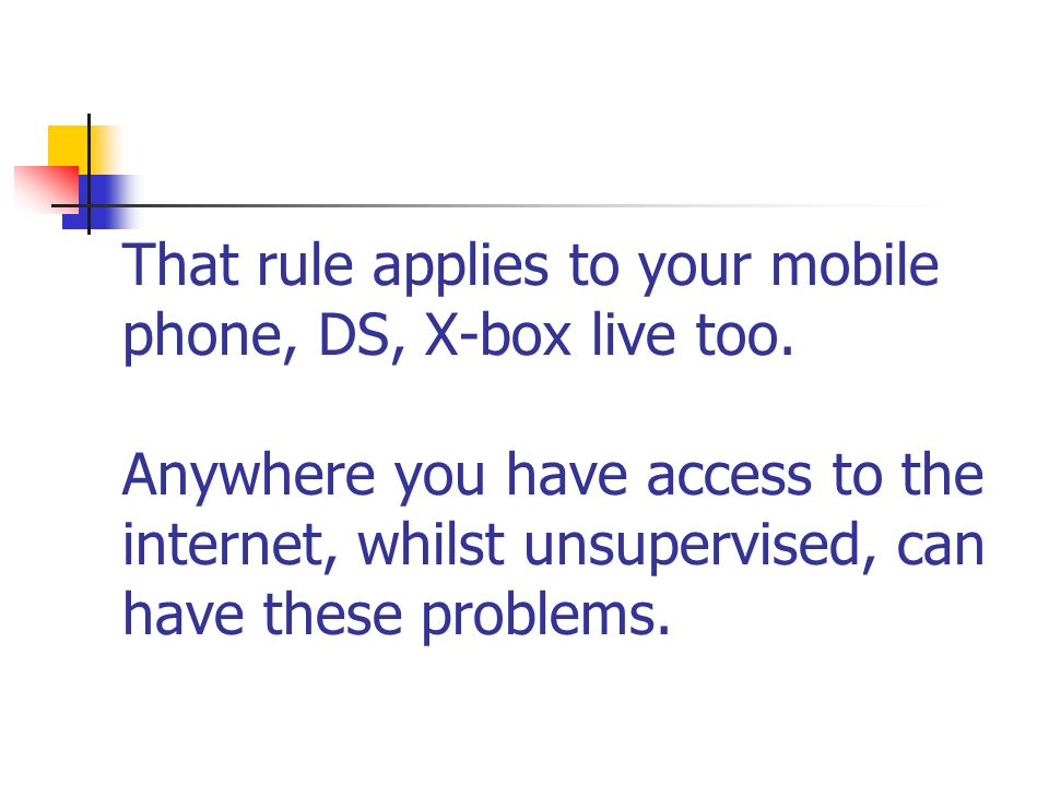 That rule applies to your mobile phone, DS, X-box live too. Anywhere you have access to the internet, whilst unsupervised, can have these problems.