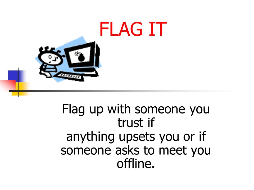 FLAG IT Flag up with someone you trust if anything upsets you or if someone asks to meet you offline.