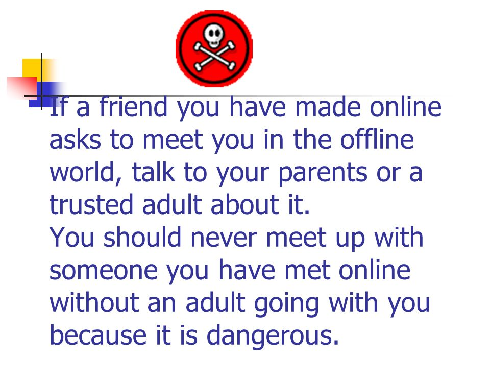 If a friend you have made online asks to meet you in the offline world, talk to your parents or a trusted adult about it. You should never meet up wit
