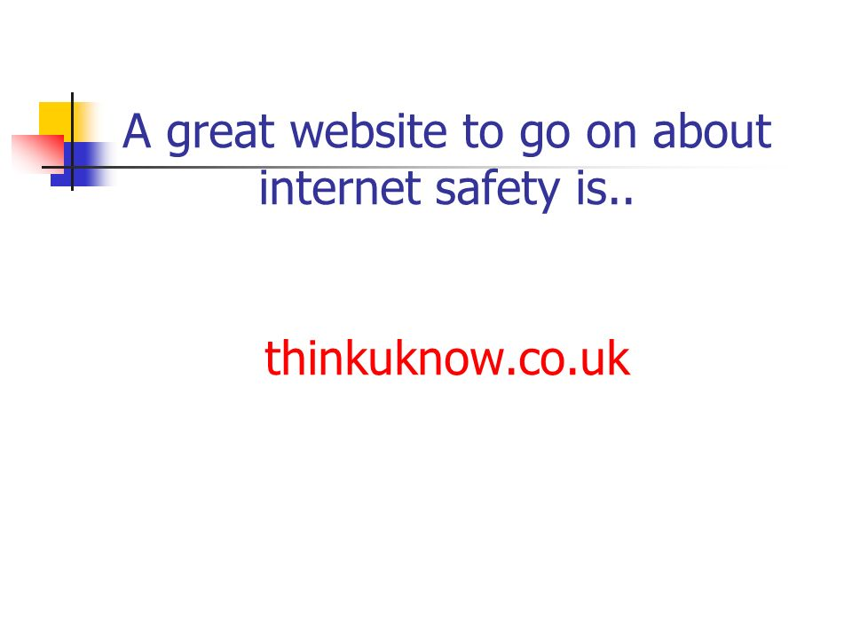 A great website to go on about internet safety is.. thinkuknow.co.uk
