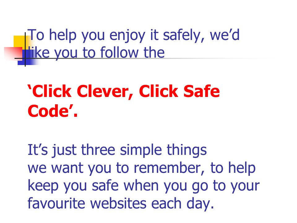 To help you enjoy it safely, wed like you to follow the Click Clever, Click Safe Code. Its just three simple things we want you to remember, to help k