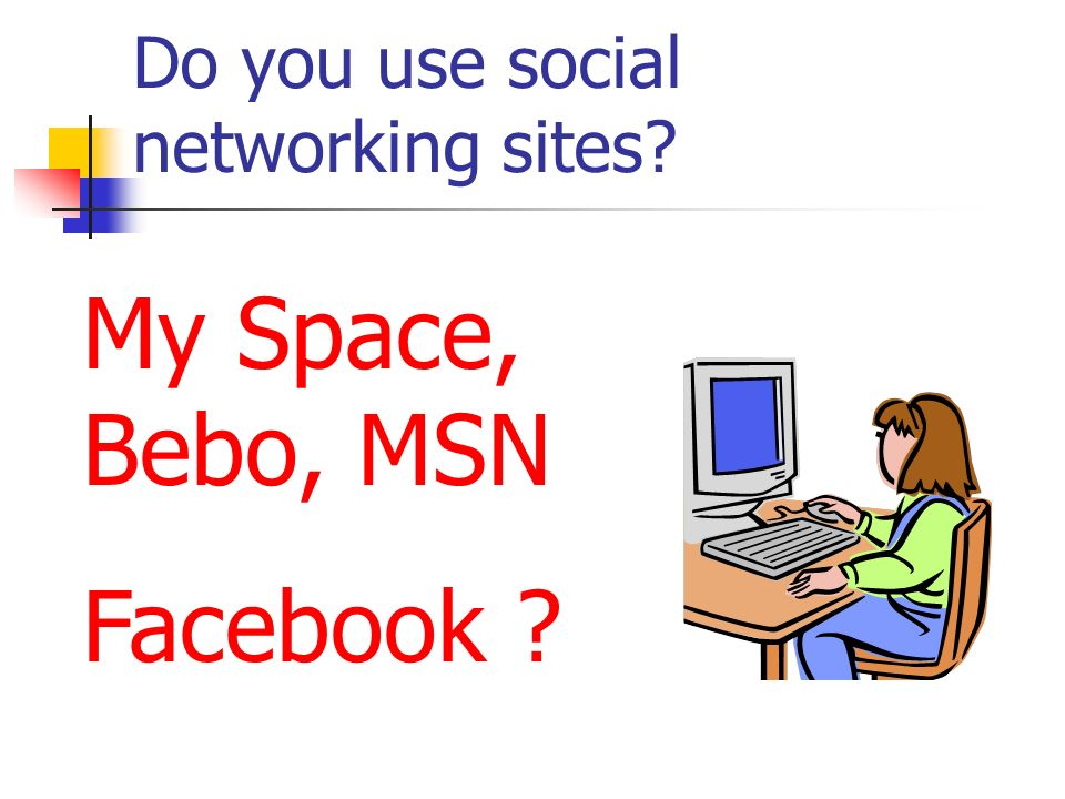 Do you use social networking sites? My Space, Bebo, MSN Facebook ?