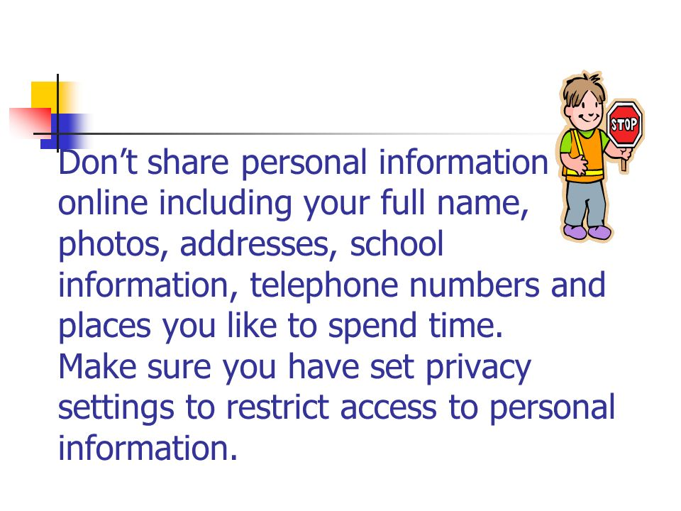 Dont share personal information online including your full name, photos, addresses, school information, telephone numbers and places you like to spend