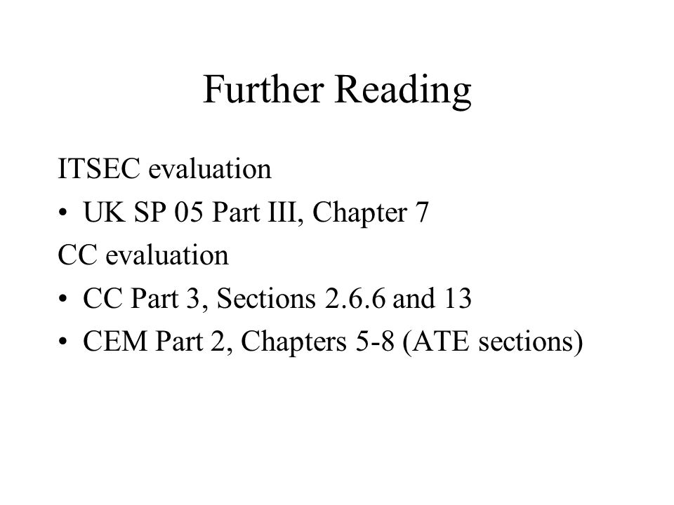 Further Reading ITSEC evaluation UK SP 05 Part III, Chapter 7 CC evaluation CC Part 3, Sections 2.6.6 and 13 CEM Part 2, Chapters 5-8 (ATE sections)