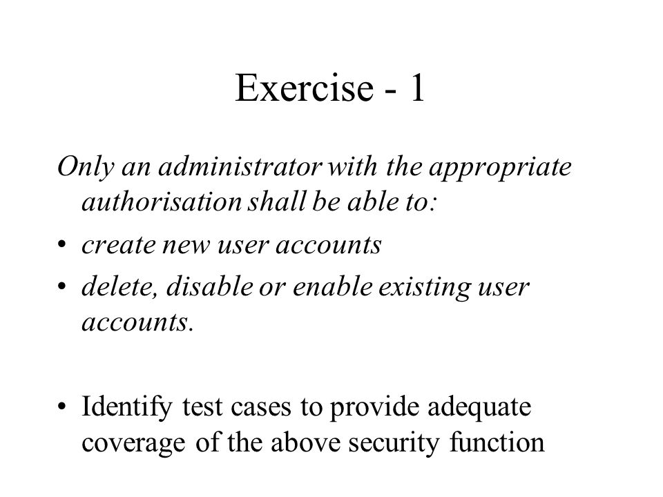 Exercise - 1 Only an administrator with the appropriate authorisation shall be able to: create new user accounts delete, disable or enable existing user accounts.