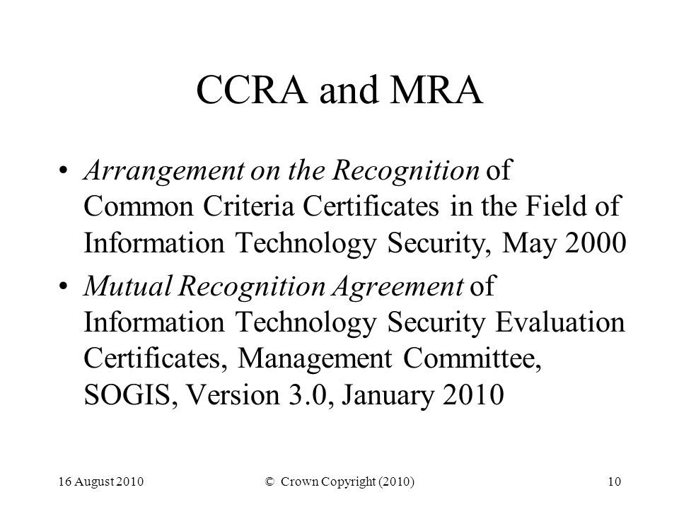 16 August 2010© Crown Copyright (2010)10 CCRA and MRA Arrangement on the Recognition of Common Criteria Certificates in the Field of Information Technology Security, May 2000 Mutual Recognition Agreement of Information Technology Security Evaluation Certificates, Management Committee, SOGIS, Version 3.0, January 2010