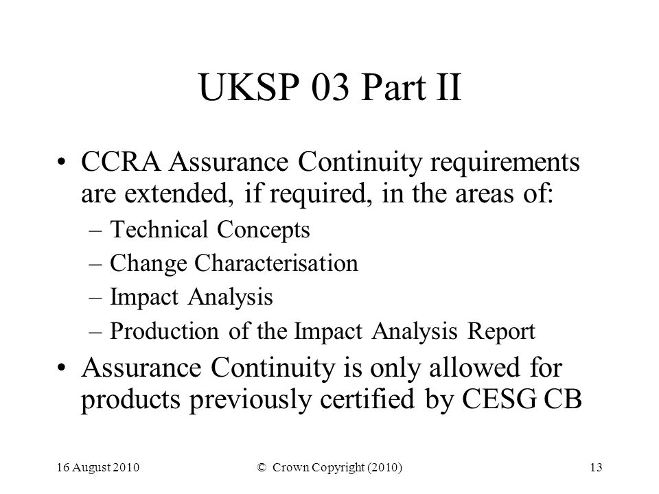 16 August 2010© Crown Copyright (2010)13 UKSP 03 Part II CCRA Assurance Continuity requirements are extended, if required, in the areas of: –Technical Concepts –Change Characterisation –Impact Analysis –Production of the Impact Analysis Report Assurance Continuity is only allowed for products previously certified by CESG CB