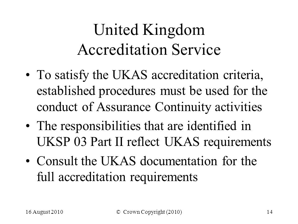 16 August 2010© Crown Copyright (2010)14 United Kingdom Accreditation Service To satisfy the UKAS accreditation criteria, established procedures must be used for the conduct of Assurance Continuity activities The responsibilities that are identified in UKSP 03 Part II reflect UKAS requirements Consult the UKAS documentation for the full accreditation requirements