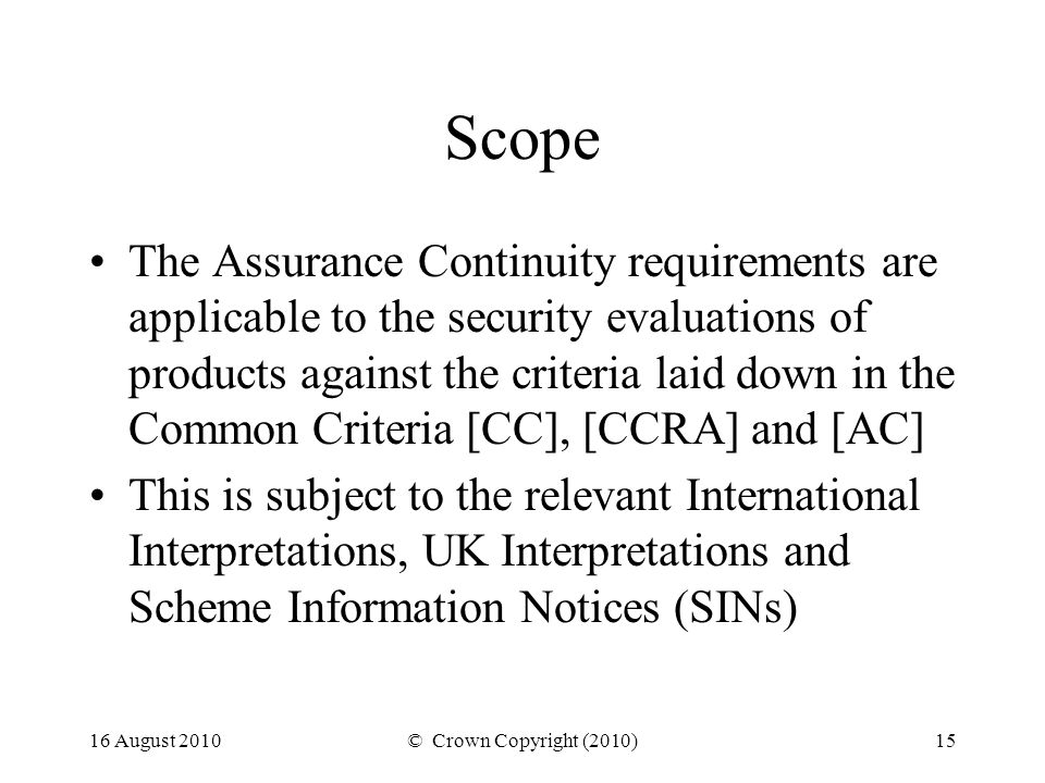 16 August 2010© Crown Copyright (2010)15 Scope The Assurance Continuity requirements are applicable to the security evaluations of products against the criteria laid down in the Common Criteria [CC], [CCRA] and [AC] This is subject to the relevant International Interpretations, UK Interpretations and Scheme Information Notices (SINs)