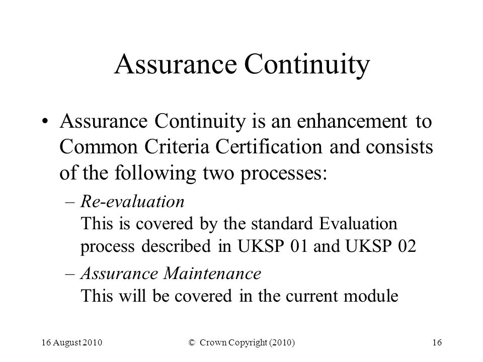 16 August 2010© Crown Copyright (2010)16 Assurance Continuity Assurance Continuity is an enhancement to Common Criteria Certification and consists of the following two processes: –Re-evaluation This is covered by the standard Evaluation process described in UKSP 01 and UKSP 02 –Assurance Maintenance This will be covered in the current module