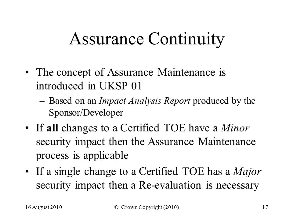 16 August 2010© Crown Copyright (2010)17 Assurance Continuity The concept of Assurance Maintenance is introduced in UKSP 01 –Based on an Impact Analysis Report produced by the Sponsor/Developer If all changes to a Certified TOE have a Minor security impact then the Assurance Maintenance process is applicable If a single change to a Certified TOE has a Major security impact then a Re-evaluation is necessary