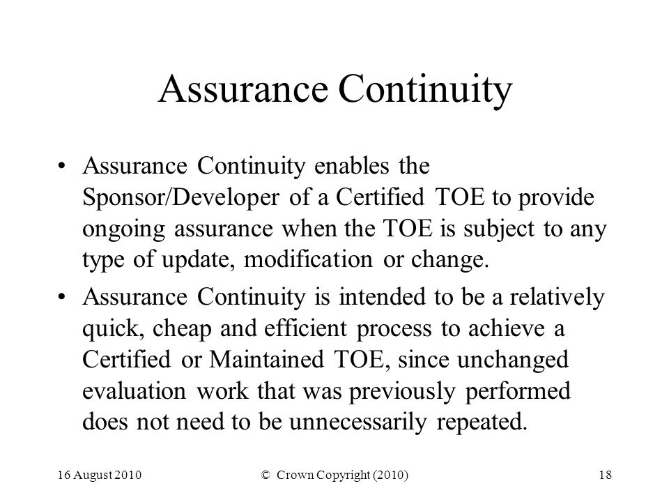 16 August 2010© Crown Copyright (2010)18 Assurance Continuity Assurance Continuity enables the Sponsor/Developer of a Certified TOE to provide ongoing assurance when the TOE is subject to any type of update, modification or change.