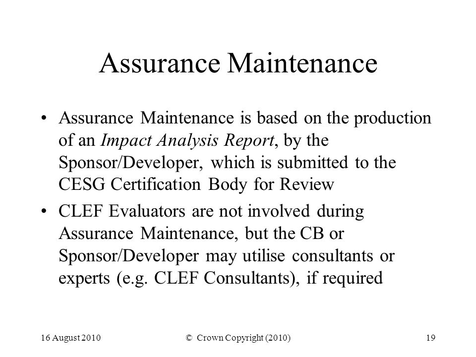 16 August 2010© Crown Copyright (2010)19 Assurance Maintenance Assurance Maintenance is based on the production of an Impact Analysis Report, by the Sponsor/Developer, which is submitted to the CESG Certification Body for Review CLEF Evaluators are not involved during Assurance Maintenance, but the CB or Sponsor/Developer may utilise consultants or experts (e.g.