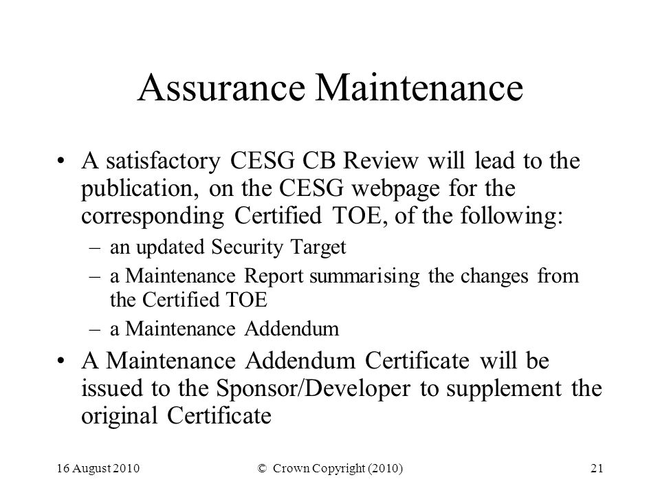 16 August 2010© Crown Copyright (2010)21 Assurance Maintenance A satisfactory CESG CB Review will lead to the publication, on the CESG webpage for the corresponding Certified TOE, of the following: –an updated Security Target –a Maintenance Report summarising the changes from the Certified TOE –a Maintenance Addendum A Maintenance Addendum Certificate will be issued to the Sponsor/Developer to supplement the original Certificate