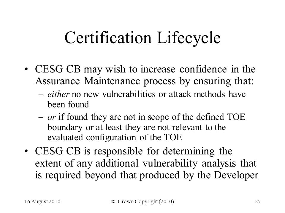 16 August 2010© Crown Copyright (2010)27 Certification Lifecycle CESG CB may wish to increase confidence in the Assurance Maintenance process by ensuring that: –either no new vulnerabilities or attack methods have been found –or if found they are not in scope of the defined TOE boundary or at least they are not relevant to the evaluated configuration of the TOE CESG CB is responsible for determining the extent of any additional vulnerability analysis that is required beyond that produced by the Developer