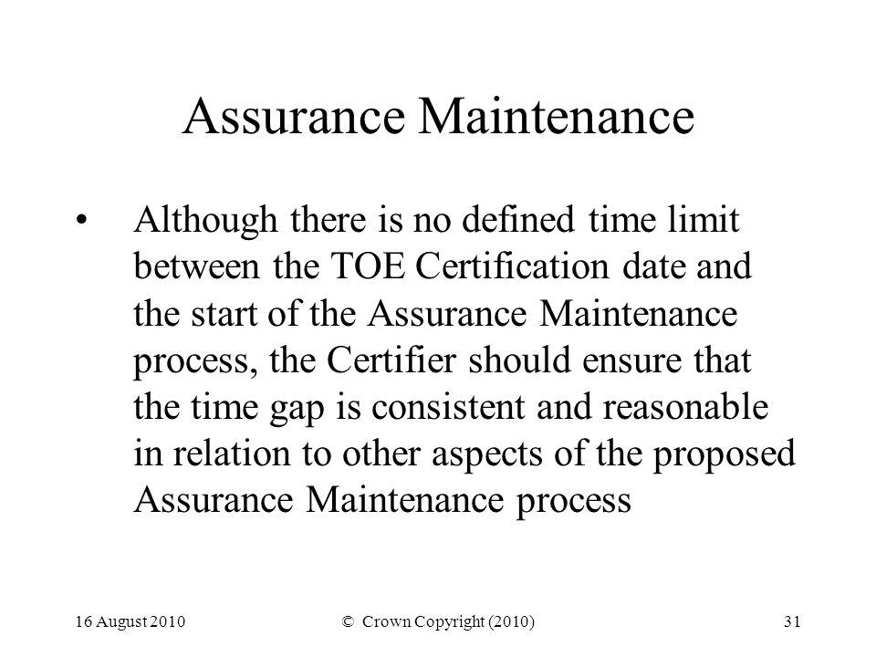 16 August 2010© Crown Copyright (2010)31 Assurance Maintenance Although there is no defined time limit between the TOE Certification date and the start of the Assurance Maintenance process, the Certifier should ensure that the time gap is consistent and reasonable in relation to other aspects of the proposed Assurance Maintenance process