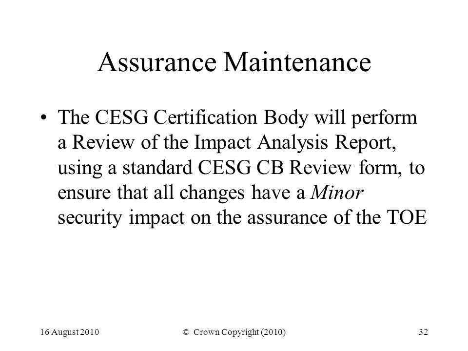 16 August 2010© Crown Copyright (2010)32 Assurance Maintenance The CESG Certification Body will perform a Review of the Impact Analysis Report, using a standard CESG CB Review form, to ensure that all changes have a Minor security impact on the assurance of the TOE